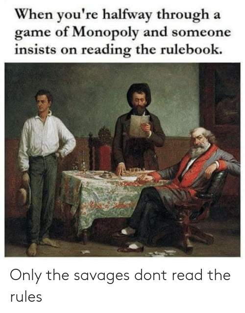 savages: When you're halfway through a  game of Monopoly and someone  insists on reading the rulebook. Only the savages dont read the rules