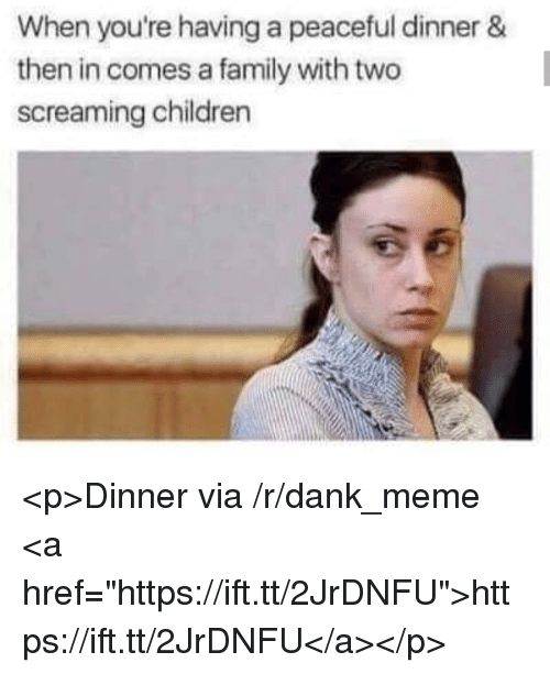 "Children, Dank, and Family: When you're having a peaceful dinner &  then in comes a family with two  screaming children <p>Dinner via /r/dank_meme <a href=""https://ift.tt/2JrDNFU"">https://ift.tt/2JrDNFU</a></p>"