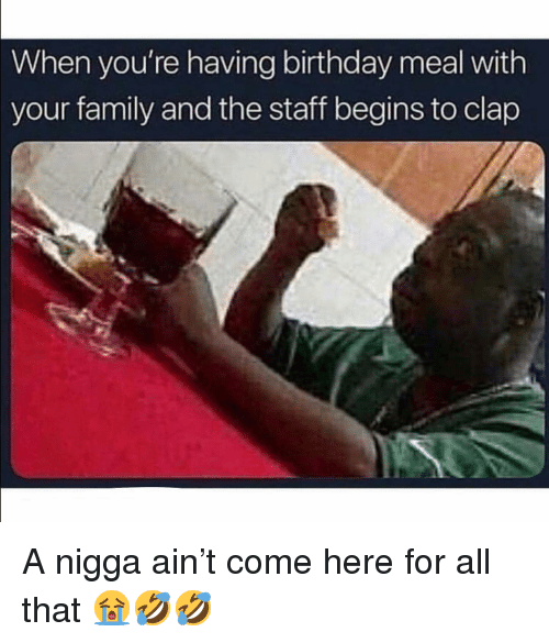 Birthday, Family, and Memes: When you're having birthday meal with  your family and the staff begins to clap A nigga ain't come here for all that 😭🤣🤣