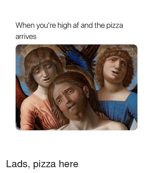 High AF: When you're high af and the pizza  arrives  classicalruck Lads, pizza here