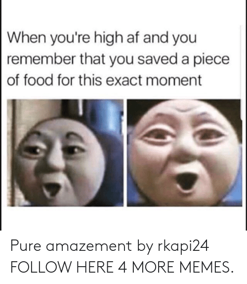 Af, Dank, and Food: When you're high af and you  remember that you saved a piece  of food for this exact moment Pure amazement by rkapi24 FOLLOW HERE 4 MORE MEMES.