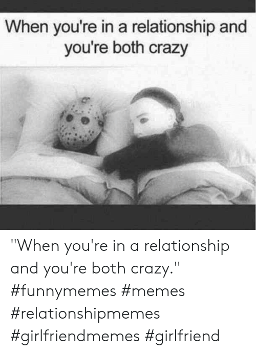 "Crazy, Memes, and Girlfriend: When you're in a relationship and  you're both crazy  or ""When you're in a relationship and you're both crazy."" #funnymemes #memes #relationshipmemes #girlfriendmemes #girlfriend"