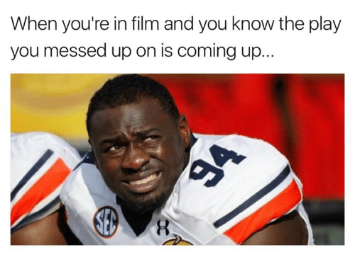 Played You: When you're in film and you know the play  you messed up on is coming up.