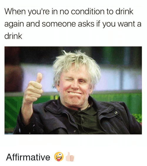Affirmative: When you're in no condition to drink  again and someone asks if you want a  drink Affirmative 🤪👍🏻