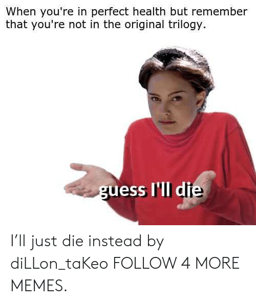 Dank, Memes, and Target: When you're in perfect health but remember  that you're not in the original trilogy  guess I'll die I'll just die instead by diLLon_taKeo FOLLOW 4 MORE MEMES.