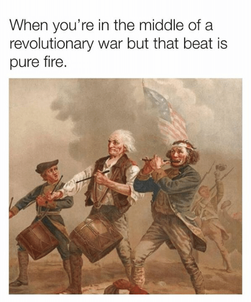 Dank, Fire, and The Middle: When you're in the middle of a  revolutionary war but that beat is  pure fire.