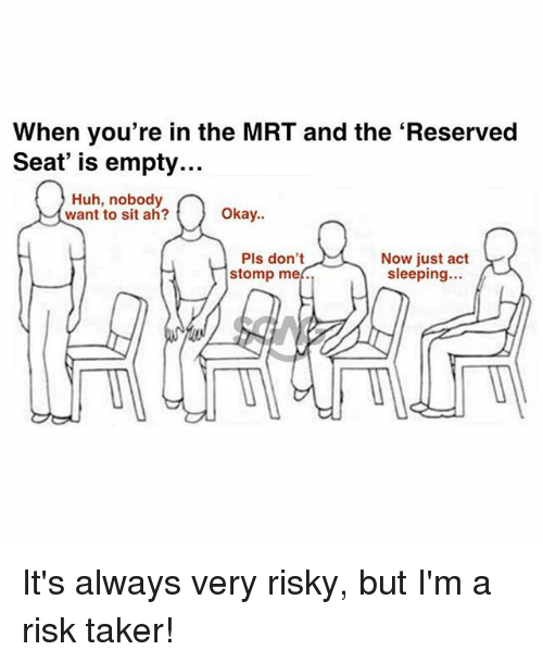 Taker: When you're in the MRT and the 'Reserved  Seat' is empty...  Huh, nobody  want to sit ah?  Okay..  Pls don't  stomp me.  Now just act  sleeping... It's always very risky, but I'm a risk taker!