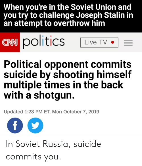 Soviet: When you're in the Soviet Union and  you try to challenge Joseph Stalin in  an attempt to overthrow him  CAN politics  Live TV  Political opponent commits  suicide by shooting himself  multiple times in the back  with a shotgun  Updated 1:23 PM ET, Mon October 7, 2019  f In Soviet Russia, suicide commits you.