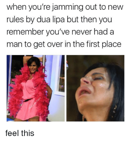 Memes, Never, and 🤖: when you're jamming out to new  rules by dua lipa but then you  remember you've never had a  man to get over in the first place feel this