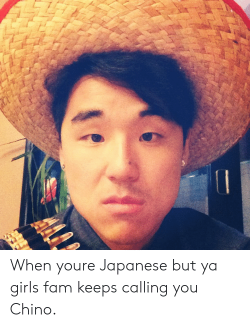 Fam, Girl, and Japanese: When youre Japanese but ya girls fam keeps calling you Chino.