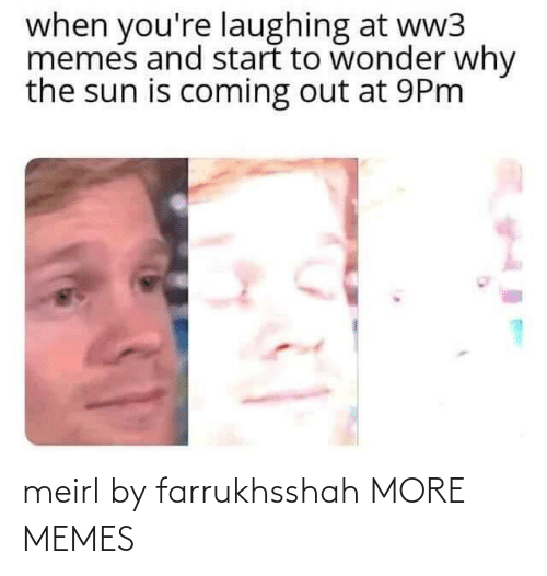 ww3: when you're laughing at ww3  memes and start to wonder why  the sun is coming out at 9Pm meirl by farrukhsshah MORE MEMES