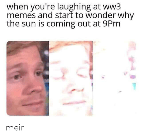 ww3: when you're laughing at ww3  memes and start to wonder why  the sun is coming out at 9Pm meirl