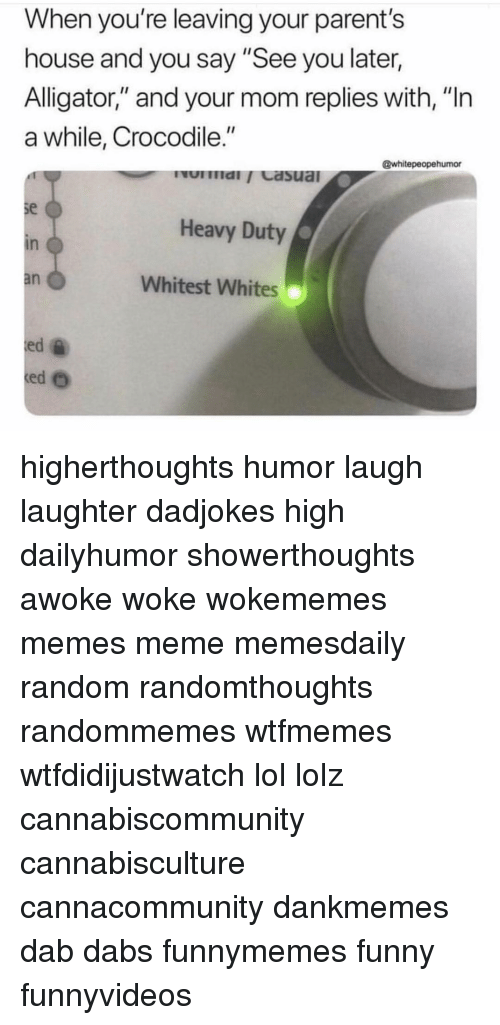 """The Dab, Funny, and Lol: When you're leaving your parent's  house and you say """"See you later,  Alligator,"""" and your mom replies with, """"In  Alligator,"""" and your mom replies with,  a while, Crocodile.""""  @whitepeopehumor  se  in  an  Heavy Duty  Whitest Whites  ed higherthoughts humor laugh laughter dadjokes high dailyhumor showerthoughts awoke woke wokememes memes meme memesdaily random randomthoughts randommemes wtfmemes wtfdidijustwatch lol lolz cannabiscommunity cannabisculture cannacommunity dankmemes dab dabs funnymemes funny funnyvideos"""