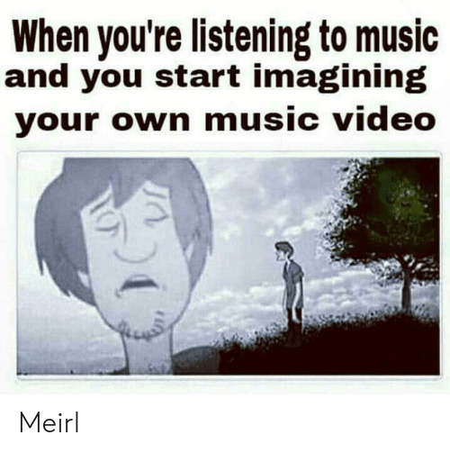 imagining: When you're listening to music  and you start imagining  your own music video Meirl