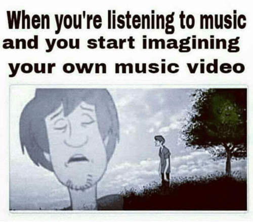 imagining: When you're listening to music  and you start imagining  your own music video