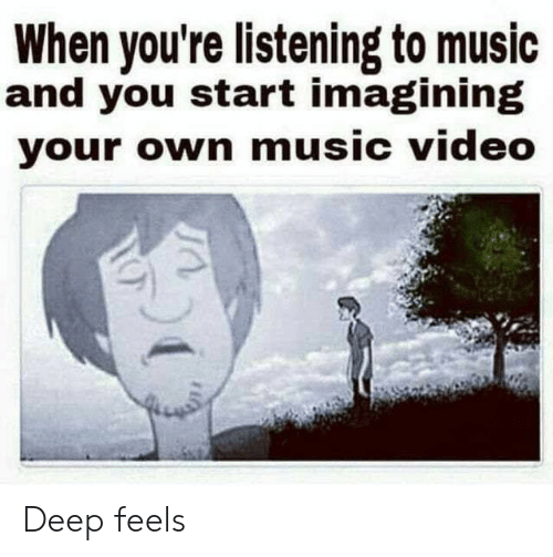 imagining: When you're listening to music  and you start imagining  your own music video Deep feels