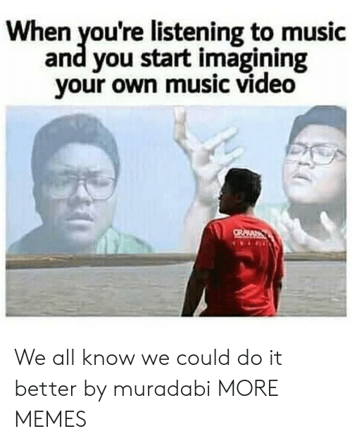 imagining: When you're listening to music  and you start imagining  your own music video We all know we could do it better by muradabi MORE MEMES