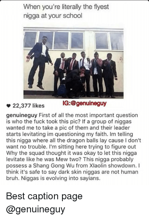 possessive: When you're literally the flyest  nigga at your school  IG: @genuine guy  22,377 likes  genuineguy First of all the most important question  is who the fuck took this pic? If a group of niggas  wanted me to take a pic of them and their leader  starts levitating im questioning my faith. Im telling  this nigga where all the dragon balls lay cause Idon't  want no trouble. I'm sitting here trying to figure out  Why the squad thought it was okay to let this nigga  levitate like he was Mew two? This nigga probably  possess a Shang Gong Wu from Xlaolin showdown. I  think it's safe to say dark skin niggas are not human  bruh. Niggas is evolving into sayians. Best caption page @genuineguy