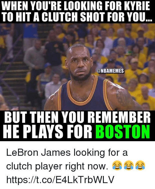 LeBron James, Boston, and Lebron: WHEN YOU'RE LOOKING FOR KYRIE  TO HITACLUTCH SHOT FOR YOU  @NBAMEMES  BUT THEN YOU REMEMBER  HE PLAYS FOR BOSTON LeBron James looking for a clutch player right now. 😂😂😂 https://t.co/E4LkTrbWLV