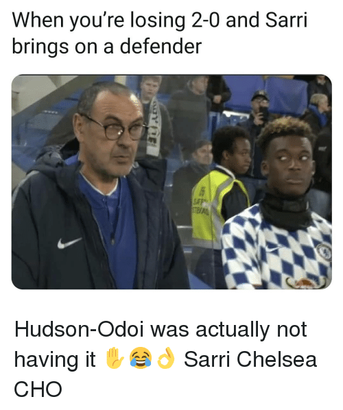 cho: When you're losing 2-0 and Sarri  brings on a defender Hudson-Odoi was actually not having it ✋😂👌 Sarri Chelsea CHO