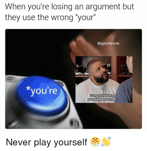"Play Yourself: When you're losing an argument but  they use the wrong ""your  @typicalterome  you're  ongratulations  you playedyourself Never play yourself 😤👋"