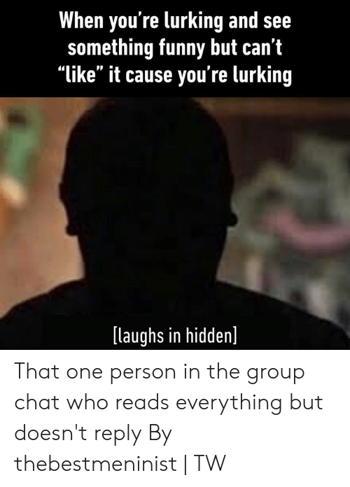 "Dank, Funny, and Group Chat: When you're lurking and see  something funny but can't  ""like"" it cause you're lurking  [laughs in hidden] That one person in the group chat who reads everything but doesn't reply  By thebestmeninist 
