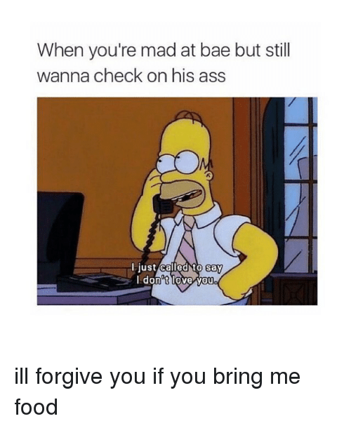 Ass, Bae, and Food: When you're mad at bae but still  wanna check on his ass  Flustcalled to say  Idon'tlove vou ill forgive you if you bring me food