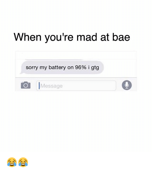 gtg: When you're mad at bae  sorry my battery on 96% i gtg  OI Message 😂😂