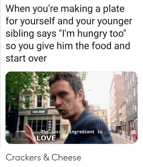 """Food, Hungry, and Love: When you're making a plate  for yourself and your younger  sibling says """"I'm hungry too""""  so you give him the food and  start over  a30ls  The secret ingredient is  LOVE Crackers & Cheese"""