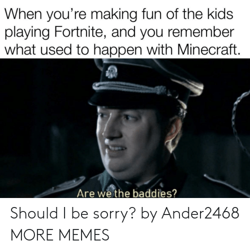 Dank, Memes, and Minecraft: When you're making fun of the kids  laying Fortnite, and you remember  what used to happen with Minecraft.  Are we the baddies? Should I be sorry? by Ander2468 MORE MEMES