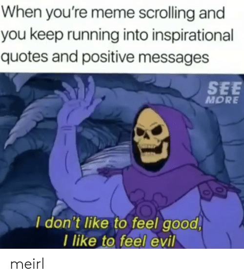 inspirational quotes: When you're meme scrolling and  you keep running into inspirational  quotes and positive messages  SEE  MORE  I don't like to feel good  I like to feel evil meirl