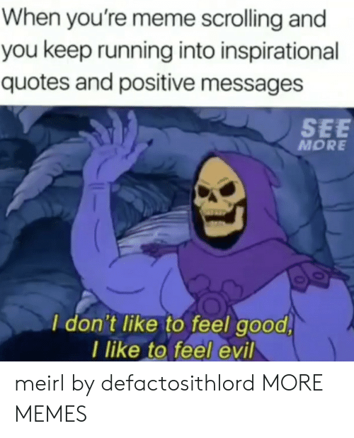 inspirational quotes: When you're meme scrolling and  you keep running into inspirational  quotes and positive messages  SEE  MORE  I don't like to feel good  I like to feel evil meirl by defactosithlord MORE MEMES