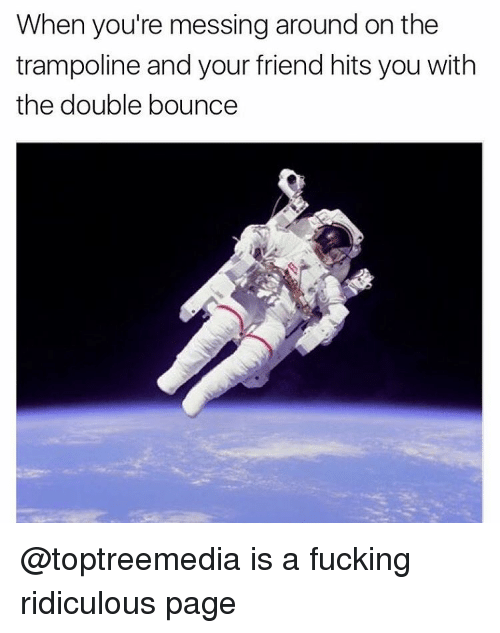 Bounc: When you're messing around on the  trampoline and your friend hits you with  the double bounce @toptreemedia is a fucking ridiculous page