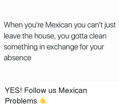 Mexican Problems: When you're Mexican you can't just  leave the house, you gotta clean  something in exchange for your  absence YES!  Follow us Mexican Problems 🤙