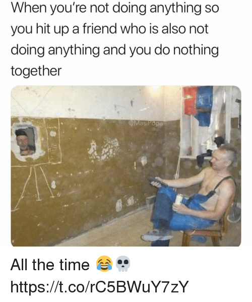Time, All The, and All the Time: When you're not doing anything so  you hit up a friend who is also not  doing anything and you do nothing  together  @MasiPopa All the time 😂💀 https://t.co/rC5BWuY7zY