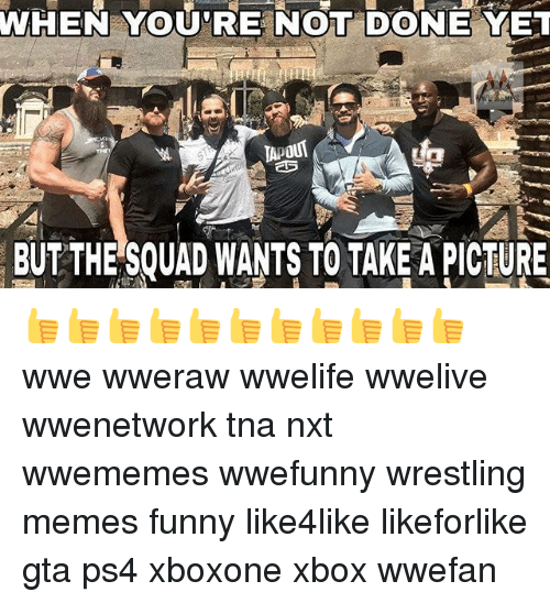 Wrestling Memes: WHEN YOURE NOT YET  DONE TApout  BUT THE SOUAD WANTS TO TAKE APICTURE 👍👍👍👍👍👍👍👍👍👍👍 wwe wweraw wwelife wwelive wwenetwork tna nxt wwememes wwefunny wrestling memes funny like4like likeforlike gta ps4 xboxone xbox wwefan