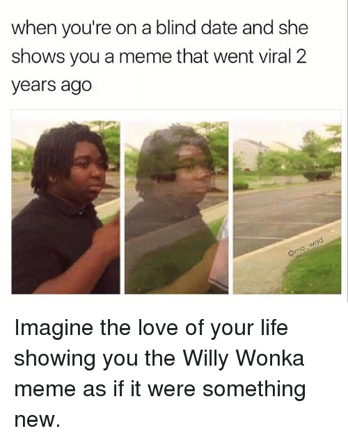 willies: when you're on a blind date and she  shows you a memethat went viral 2  years ago Imagine the love of your life showing you the Willy Wonka meme as if it were something new.