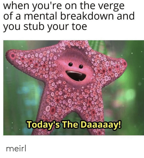 toe: when you're on the verge  of a mental breakdown and  you stub your toe  OcO  Today's The Daaaaay! meirl