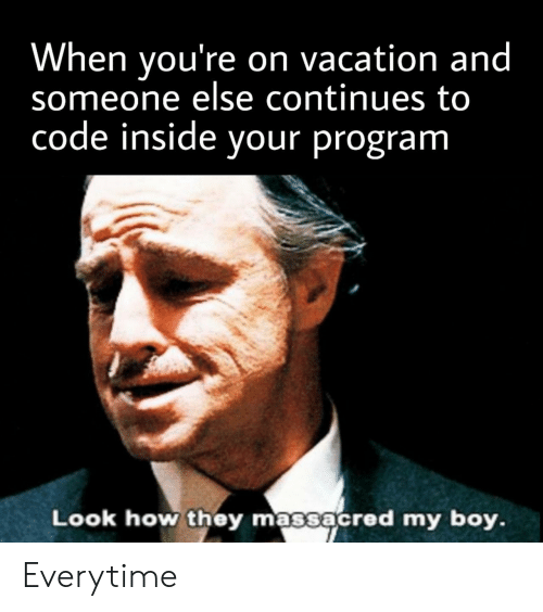Vacation: When you're on vacation and  someone else continues to  code inside your program  Look how they massacred my boy. Everytime