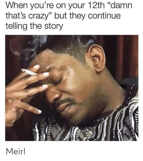 """Thats Crazy: When you're on your 12th """"damn  that's crazy"""" but they continue  telling the story Meirl"""