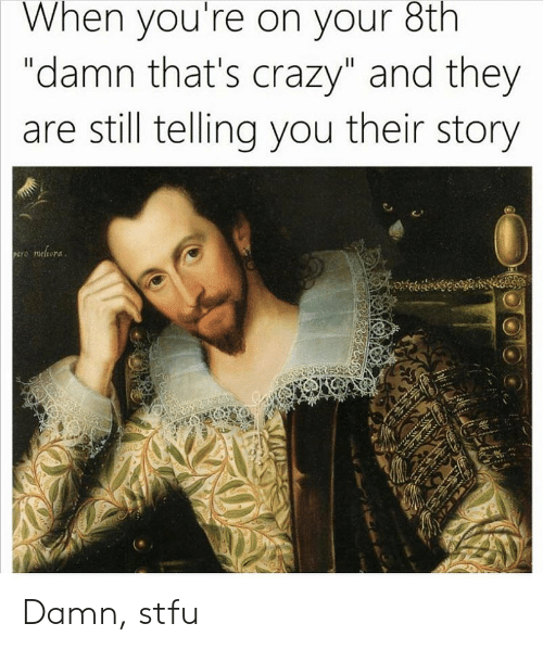 """Thats Crazy: When you're on your 8th  """"damn that's crazy"""" and they  are still telling you their story Damn, stfu"""