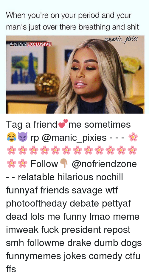 pixies: When you're on your period and your  man's just over there breathing and shit  NEWSIEXCLUSIVE Tag a friend💕me sometimes 😂😈 rp @manic_pixies - - - 🌸🌸🌸🌸🌸🌸🌸🌸🌸🌸🌸🌸🌸🌸🌸 Follow👇🏽 @nofriendzone - - relatable hilarious nochill funnyaf friends savage wtf photooftheday debate pettyaf dead lols me funny lmao meme imweak fuck president repost smh followme drake dumb dogs funnymemes jokes comedy ctfu ffs