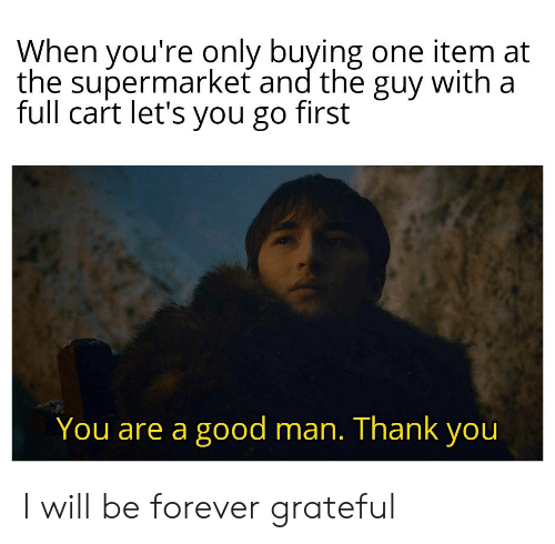 supermarket: When you're only buying one item at  the supermarket and the guy with a  full cart let's you go first  You are a good man. Thank you I will be forever grateful