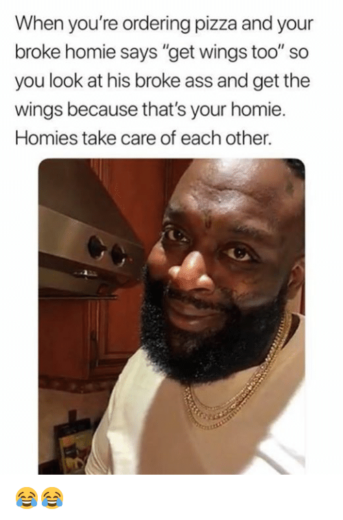 """Ass, Dank, and Homie: When you're ordering pizza and your  broke homie says """"get wings too"""" so  you look at his broke ass and get the  wings because that's your homie  Homies take care of each other. 😂😂"""