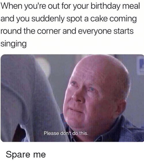 Spare Me: When you're out for your birthday meal  and you suddenly spot a cake coming  round the corner and everyone starts  singing  Please don't do this. Spare me