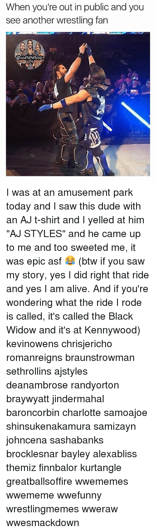 "Alive, Dude, and Memes: When you're out in public and you  see another wrestling fan I was at an amusement park today and I saw this dude with an AJ t-shirt and I yelled at him ""AJ STYLES"" and he came up to me and too sweeted me, it was epic asf 😂 (btw if you saw my story, yes I did right that ride and yes I am alive. And if you're wondering what the ride I rode is called, it's called the Black Widow and it's at Kennywood) kevinowens chrisjericho romanreigns braunstrowman sethrollins ajstyles deanambrose randyorton braywyatt jindermahal baroncorbin charlotte samoajoe shinsukenakamura samizayn johncena sashabanks brocklesnar bayley alexabliss themiz finnbalor kurtangle greatballsoffire wwememes wwememe wwefunny wrestlingmemes wweraw wwesmackdown"