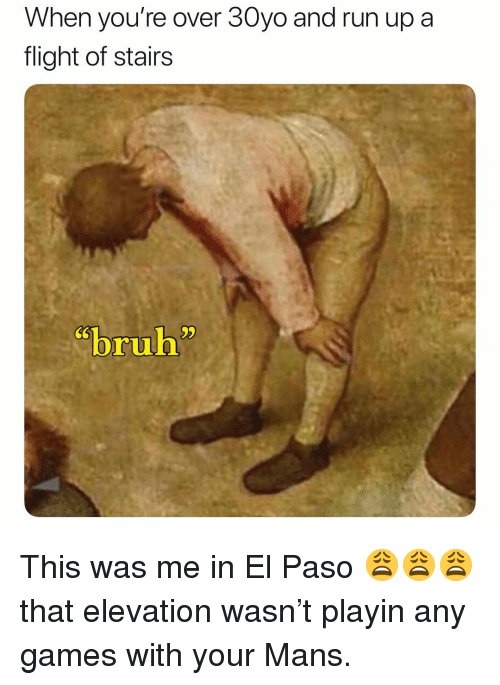 "Run, Flight, and Games: When you're over 30yo and run up a  flight of stairs  CS  ""b""  ruh This was me in El Paso 😩😩😩 that elevation wasn't playin any games with your Mans."
