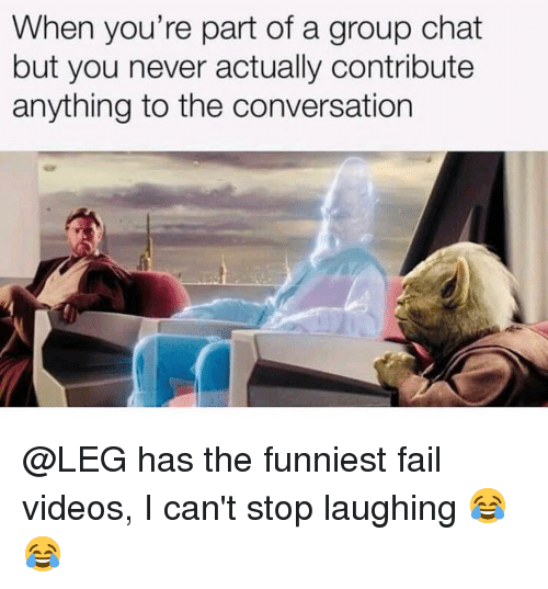 Fail, Group Chat, and Memes: When you're part of a group chat  but you never actually contribute  anything to the conversation @LEG has the funniest fail videos, I can't stop laughing 😂😂