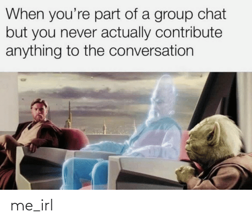 Chat: When you're part of a group chat  but you never actually contribute  anything to the conversation me_irl