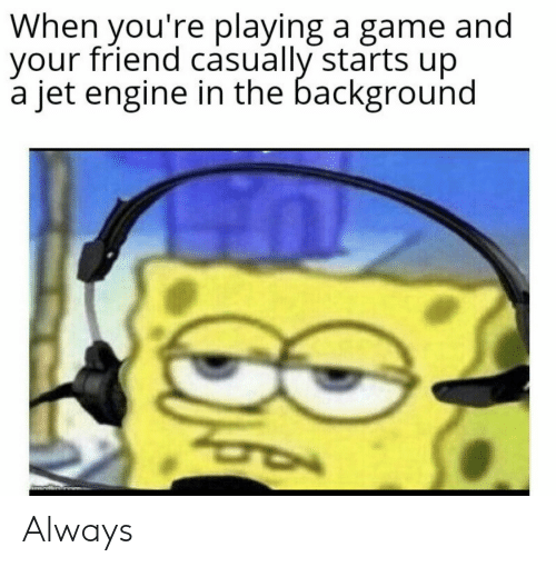 jet: When you're playing a game and  your friend casually starts up  a jet engine in the background Always